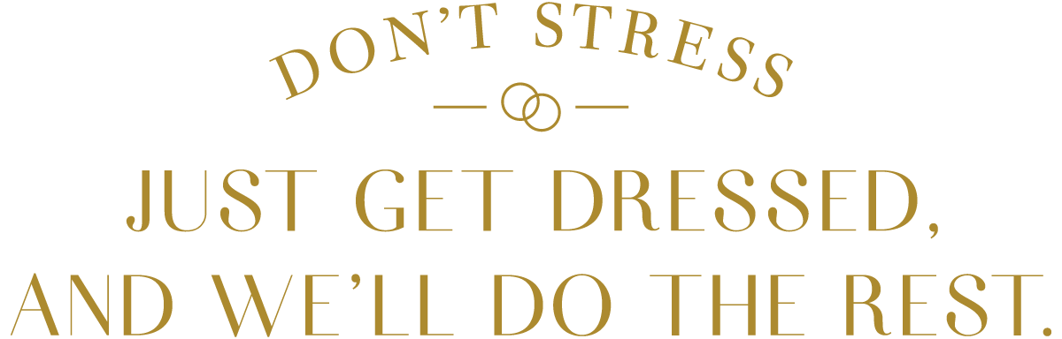 Don't stress! Just get dressed and we'll do the rest.